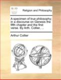 A Specimen of True Philosophy; in a Discourse on Genesis the Fifth Chapter and the First Verse by Arth Collier, Arthur Collier, 114069832X
