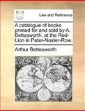A Catalogue of Books Printed for and Sold by a Bettesworth, at the Red-Lion in Pater-Noster-Row, Arthur Bettesworth, 1140908324