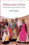 Tribeswomen of Iran : Weaving Memories among Qashqa'i Nomads, Huang, Julia, 1845118324