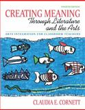 Creating Meaning Through Literature and the Arts : Arts Integration for Classroom Teachers, Cornett, Claudia E., 0137048327