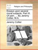Essays upon Several Moral Subjects Part III of Pain by Jeremy Collier, M A, Jeremy Collier, 1140698338