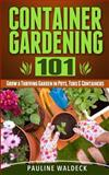 Container Gardening 101: Grow a Thriving Garden in Pots, Tubs and Containers, Pauline Waldeck, 1497568331