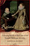 Raised to Rule : Educating Royalty at the Court of the Spanish Habsburgs, 1601-1634, Hoffman, Martha K., 0807138339