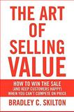 The Art of Selling Value, Bradley C. Skilton, 1436398339