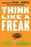Think Like a Freak, Steven D. Levitt and Stephen J. Dubner, 0062218336