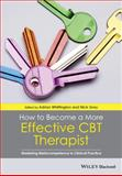 How to Become a More Effective CBT Therapist : Mastering Metacompetence in Clinical Practice, Whittington, 1118468341