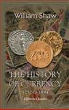 The History of Currency : 1252 to 1894: Being an Account of the Gold and Silver Monies and Monetary Standards of Europe and America, Together with an Examination of the Effects of Currency and Exchange Phenomena on Commercial and National Progress and Well, Shaw, William Arthur, 1402108346