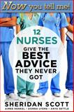 Now You Tell Me! 12 Nurses Give the Best Advice They Never Got, Sheridan Scott and Aimee Henkel, 193360834X
