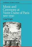 Music and Ceremony at Notre Dame of Paris, 500-1550, Wright, Craig, 0521088348