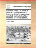 Christian Songs to Which Is Prefixed the Evidence and Import of Christ's Resurrection, Versified for the Help of the Memory The, John Glas, 1140858343