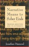 Narrative Means to Sober Ends : Treating Addiction and Its Aftermath, Diamond, Jonathan, 1572308354
