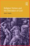 Religion, Torture and the Liberation of God, Aguilar, Mario I., 184465835X