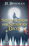 Short Stories for Stubborn Days, J. L. Bowman, 1630638358