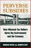 Perverse Subsidies : How Misused Tax Dollars Harm the Environment and the Economy, Myers, Norman and Kent, Jennifer, 1559638354