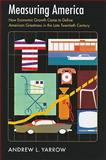 Measuring America : How Economic Growth Came to Define American Greatness in the Late Twentieth Century, Yarrow, Andrew L., 1558498354