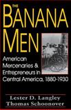 The Banana Men : American Mercenaries and Entrepreneurs in Central America, 1880-1930, Langley, Lester D. and Schoonover, Thomas D., 0813108365