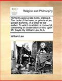 Remarks upon a Late Book, Entituled, the Fable of the Bees, or Private Vices, Publick Benefits in a Letter to the Author to Which Is Added, a Postsc, William Law, 1170638368