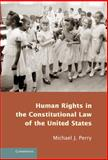 Human Rights in the Constitutional Law of the United States, Perry, Michael J., 1107038367