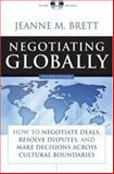 Negotiating Globally : How to Negotiate Deals, Resolve Disputes, and Make Decisions Across Cultural Boundaries, Brett, Jeanne M., 0787988367