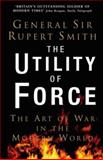 The Utility of Force : The Art of Warfare in the Modern World, Smith, Rupert, 0713998369