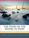 The Story of the Moors in Spain, Stanley Lane-Poole and Arthur Gilman, 1142068374