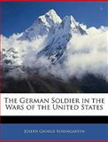 The German Soldier in the Wars of the United States, J. G. Rosengarten, 1144668379