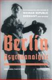 Berlin Psychoanalytic : Psychoanalysis and Culture in Weimar Republic Germany and Beyond, Fuechtner, Veronika, 0520258371