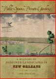 Public Spaces, Private Gardens : A History of Designed Landscapes in New Orleans, Douglas, Lake, 0807138371