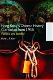 Hong Kong's Chinese History Curriculum from 1945 : Politics and Identity, Kan, Flora Lai-Fong, 9622098371