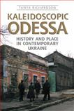 Kaleidoscopic Odessa : History and Place in Contemporary Ukraine, Richardson, Tanya, 0802098371