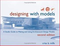 Designing with Models : A Studio Guide to Making and Using Architectural Design Models, Mills, Criss B., 047164837X