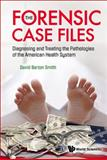 The Forensic Case Files : Diagnosing and Treating the Pathologies of the American Health System, Smith, David Barton, 9812838376