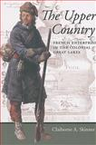 The Upper Country : French Enterprise in the Colonial Great Lakes, Skinner, Claiborne A., 0801888387