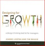 Designing for Growth : A Design Thinking Tool Kit for Managers, Liedtka, Jeanne and Ogilvie, Tim, 0231158386