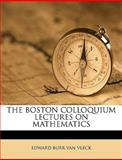 The Boston Colloquium Lectures on Mathematics, Edward Burr Van Vleck, 1149298383