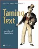 Taming Text : How to Find, Organize, and Manipulate It, Ingersoll, Grant S. and Morton, Thomas S., 193398838X