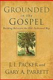Grounded in the Gospel, J. I. Packer and Gary A. Parrett, 080106838X