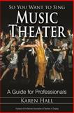 So You Want to Sing Music Theater : A Guide for Professionals, Hall, Karen, 0810888386