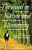The Good in Nature and Humanity : Connecting Science, Religion, and Spirituality with the Natural World, , 1559638389
