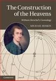 The Construction of the Heavens : William Herschel's Cosmology, Hoskin, Michael, 1107018382