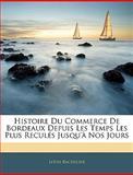 Histoire du Commerce de Bordeaux Depuis les Temps les Plus Reculés Jusqu'À Nos Jours, Louis Bachelier, 1144028396