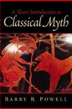 A Short Introduction to Classical Myth, Powell, Barry B., 0130258393