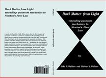 Dark Matter from Light : Extending quantum mechanics to Newton's First Law, Wallace, John P. and Wallace, Michael J., 0615518397