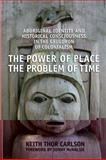 The Power of Place, the Problem of Time : Aboriginal Identity and Historical Consciousness in the Cauldron of Colonialism, Carlson, Keith Thor, 0802098398