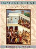 Imaging Sound : An Ethnomusicological Study of Music, Art, and Culture in Mughal India, Wade, Bonnie C., 0226868400