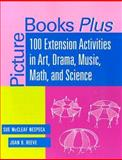 Picture Books Plus : 100 Extension Activities in Art, Drama, Music, Math, and Science, Nespeca, Sue McCleaf and Reeve, Joan B., 0838908403