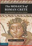 The Mosaics of Roman Crete : Art, Archaeology and Social Change, Sweetman, Rebecca J., 1107018404