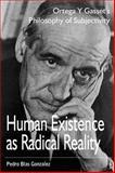 Human Existence As Radical Reality : Ortega y Gasset's Philosophy of Subjectivity, Gonzalez, Pedro Blas, 1557788405