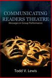 Communicating Readers Theatre : Messages in Group Performance, Lewis, Todd V., 0757538401