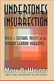 Undertones of Insurrection : Music and Cultural Politics in the Modern German Narrative, Weiner, Marc A., 1412808405